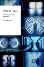 Affective Publics : Sentiment, Technology, and Politics - Zizi Papacharissi