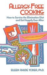 Allergy-Free Cooking : How to Survive the Elimination Diet and Eat Happily Ever after - Eileen Rhude Yoder