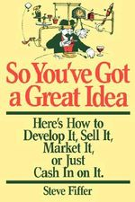 So You've Got a Great Idea : Here's How to Develop it, Sell it, Market it or Just Cash in on it - Steve Fiffer