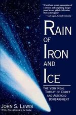 Rain of Iron and Ice : Very Real Threat of Comet and Asteroid Bombardment - John S. Lewis
