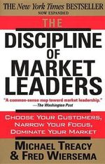 The Discipline of Market Leaders : Choose Your Customers, Narrow Your Focus, Dominate Your Market - Michael Treacy