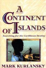 A Continent of Islands : Searching for the Caribbean Destiny - Mark Kurlansky