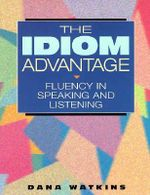 The Idiom Advantage : Fluency in Speaking and Listening - Dana Watkins