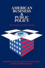 American Business and Public Policy : The politics of foreign trade - Raymond A. Bauer
