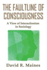 The Faultline of Consciousness : A View of Interactionism in Sociology - David R. Maines