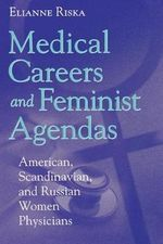 Medical Careers and Feminist Agendas : American, Scandinavian and Russian Women Physicians - Elianne Riska