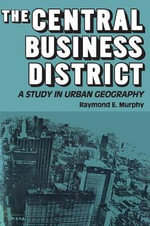 The Central Business District : A Study in Urban Geography - Raymond Edward Murphy