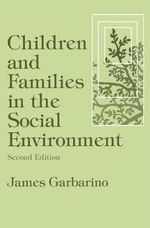 Children and Families in the Social Environment : Modern Applications of Social Work - James Garbarino