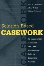 Solution-based Casework : An Introduction to Clinical and Case Management Skills in Casework Practice - Dana N. Christensen