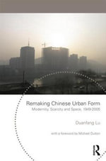 Remaking Chinese Urban Form : Modernity, Scarcity and Space, 1949-2005 - Duanfang Lu