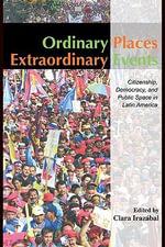 Ordinary Places/Extraordinary Events : Citizenship, Democracy and Public Space in Latin America - Clara Irazbal