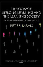 Democracy, Lifelong Learning and the Learning Society : Active Citizenship in a Late Modern Age - Peter Jarvis