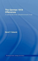 The German 1918 Offensives : A Case Study in the Operational Level of War - David Zabecki