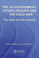 The Us Government, Citizen Groups and the Cold War : The State-Private Network - Helen Laville