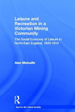 Leisure and Recreation in a Victorian Mining Community : The Social Economy Of Leisure In North-East England, 1820-1914 - Alan Metcalfe