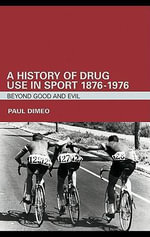 A History of Drug Use in Sport : 1876-1976: Beyond Good and Evil - Paul Dimeo