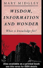 Wisdom, Information and Wonder : What Is Knowledge For? - Mary Midgley