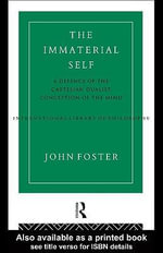 The Immaterial Self : A Defence of the Cartesian Dualist Conception of the Mind - John Foster
