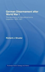 German Disarmament After World War I : The Diplomacy of International Arms Inspection, 1920-1931 - Richard Shuster