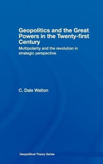 Geopolitics and the Great Powers in the 21st Century : Multipolarity and the Revolution in Strategic Perspective - Dale Walton