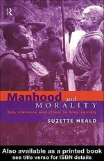 Manhood and Morality : Sex, Violence and Ritual in Gisu Society - Suzette Heald