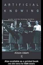 Artificial Knowing : Gender and the Thinking Machine - Alison Adam