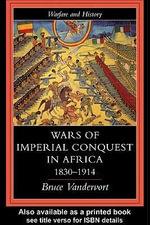Wars of Imperial Conquest in Africa, 1830-1914 - Bruce Vandervort