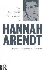The Political Philosophy of Hannah Arendt : A Reconstruction and Critical Evaluation - Maurizio d'Entreves