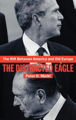The Rift Between America and Old Europe : The Distracted Eagle - Peter H. Merkl