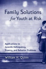 Family Solutions for Youth at Work : Applications to Juvenile Delinquency, Truancy, and Behavior Problems - William H. Quinn