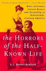 The Horrors of the Half-Known Life : Male Attitudes Toward Women and Sexuality in Nineteenth-century America - G. J. Barker-Benfield