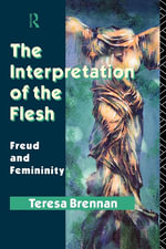 The Interpretation of the Flesh : Freud and Femininity - Teresa Brennan