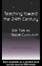 Teaching Toward the 24th Century : Star Trek As Social Curriculum - Karen Anijar