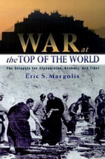 War at the Top of the World : The Struggle for Afghanistan, Kashmir, and Tibet - Eric Margolis