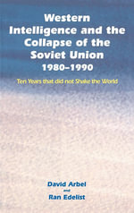 Western Intelligence and the Collapse of the Soviet Union : 1980-1990: Ten Years That Did Not Shake the World - David Arbel