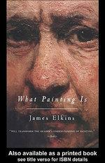 What Painting Is : How to Think about Oil Painting, Using the Language of Alchemy - James Elkins