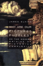 Why Are Our Pictures Puzzles? : On the Modern Origins of Pictorial Complexity - James Elkins