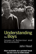 Understanding the Boys : Issues of Behaviour and Achievement - John Head