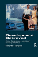 Development Betrayed : The End of Progress and a Co-Evolutionary Revisioning of the Future - Richard B. Norgaard