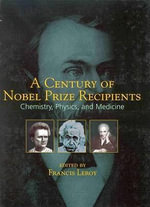 A Century of Nobel Prize Recipients : Chemistry, Physics, and Medicine - Francis Leroy