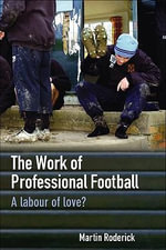 The Work of Professional Football : A Labour of Love? - Martin Roderick