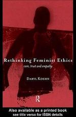 Rethinking Feminist Ethics : Care, Trust and Empathy - Daryl Koehn