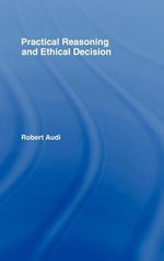 Practical Reasoning and Ethical Decision - Robert Audi