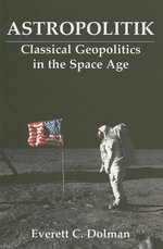 Astropolitik : Classical Geopolitics in the Space Age - Everett C. Dolman