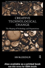Creative Technological Change : The Shaping of Technology and Organisations - Ian McLoughlin