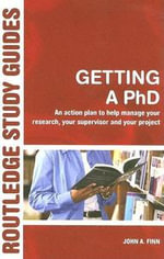 Getting a PhD : An Action Plan to Help Manage Your Research, Your Supervisor and Your Project - John A. Finn