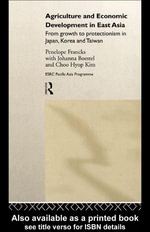 Agriculture and Economic Development in East Asia : From Growth to Protectionism in Japan, Korea and Taiwan - Penelope Francks