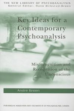 Key Ideas for a Contemporary Psychoanalysis : Misrecognition And Recognition Of The Unconscious - Andre Green