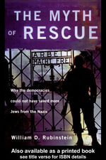 The Myth of Rescue : Why the Democracies Could Not Have Saved More Jews from the Nazis - W. D. Rubinstein