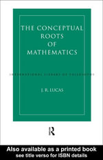 Conceptual Roots of Mathematics : An Essay on the Philosophy of Mathematics - J. R. Lucas